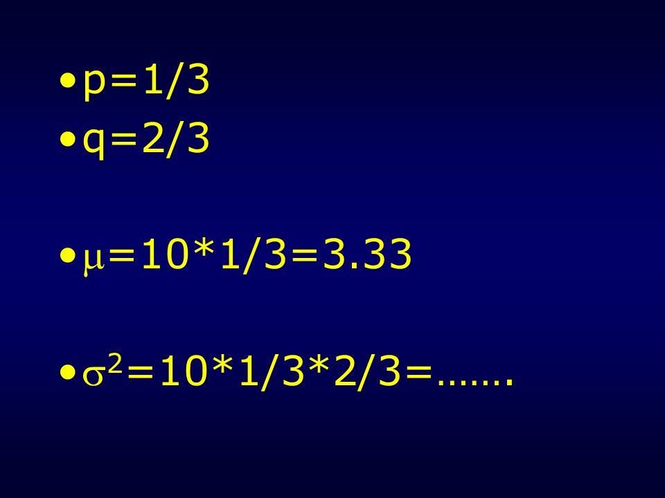 p=1/3 q=2/3 =10*1/3=3.33 2=10*1/3*2/3=…….