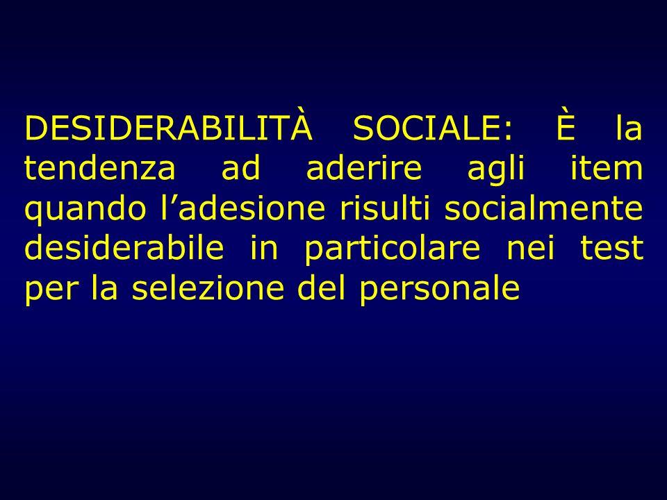 DESIDERABILITÀ SOCIALE: È la tendenza ad aderire agli item quando l'adesione risulti socialmente desiderabile in particolare nei test per la selezione del personale