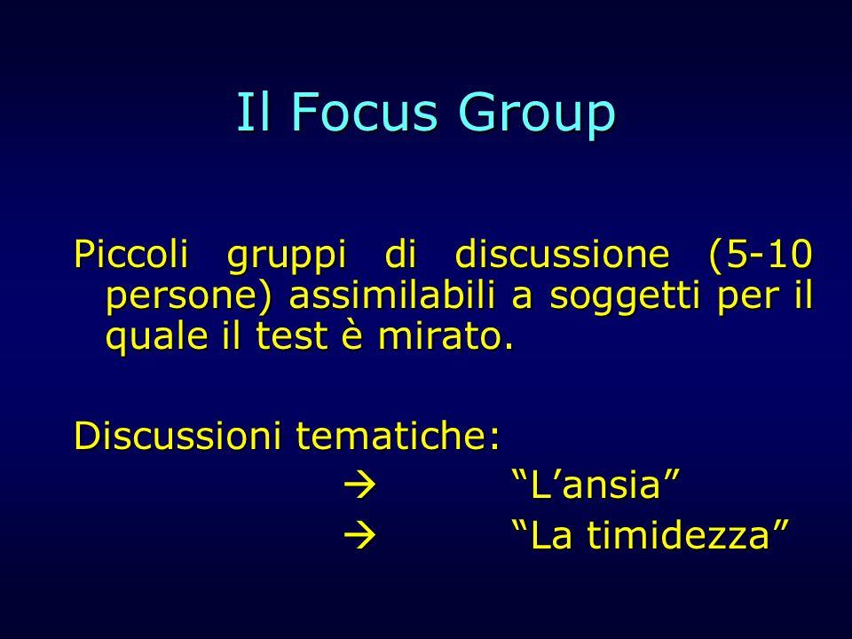 Il Focus Group Piccoli gruppi di discussione (5-10 persone) assimilabili a soggetti per il quale il test è mirato.