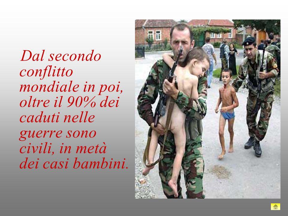 Dal secondo conflitto mondiale in poi, oltre il 90% dei caduti nelle guerre sono civili, in metà dei casi bambini.