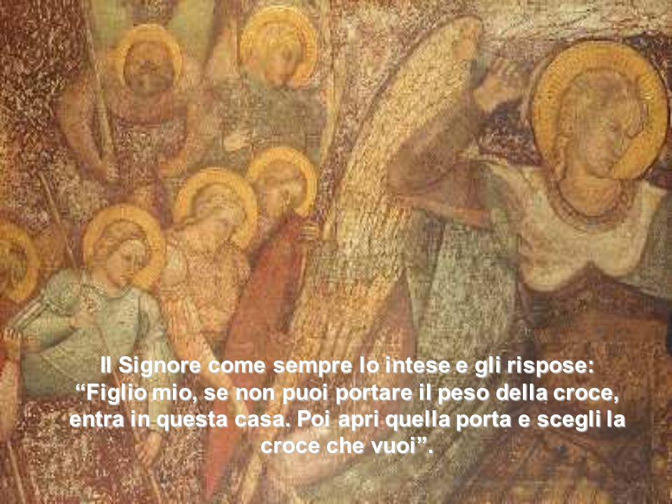 Il Signore come sempre lo intese e gli rispose: Figlio mio, se non puoi portare il peso della croce, entra in questa casa.
