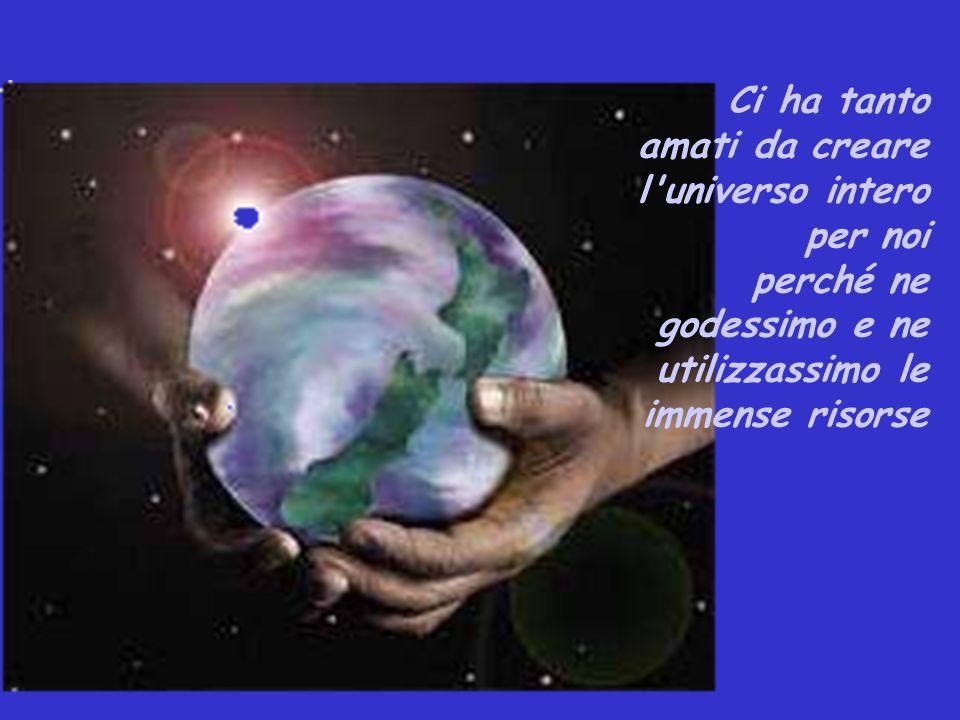 Ci ha tanto amati da creare l universo intero per noi