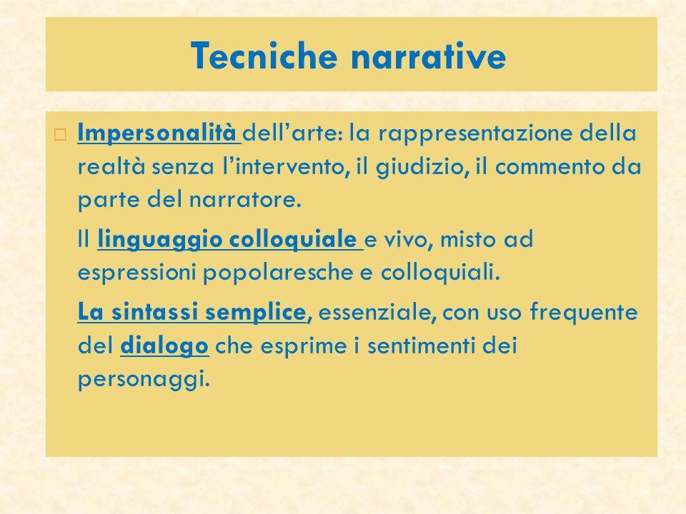 Tecniche narrative Impersonalità dell'arte: la rappresentazione della realtà senza l'intervento, il giudizio, il commento da parte del narratore.