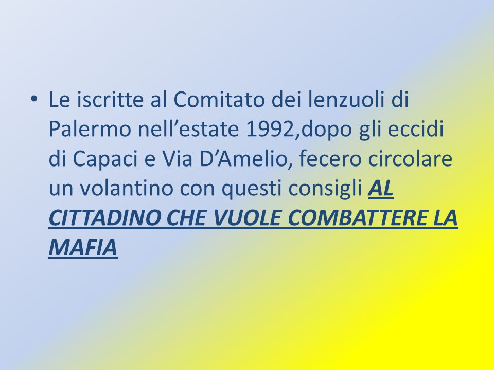 Le iscritte al Comitato dei lenzuoli di Palermo nell'estate 1992,dopo gli eccidi di Capaci e Via D'Amelio, fecero circolare un volantino con questi consigli AL CITTADINO CHE VUOLE COMBATTERE LA MAFIA