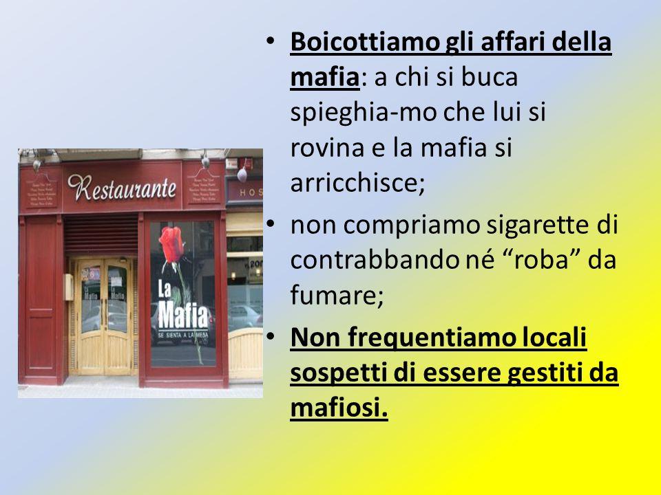 Boicottiamo gli affari della mafia: a chi si buca spieghia-mo che lui si rovina e la mafia si arricchisce;