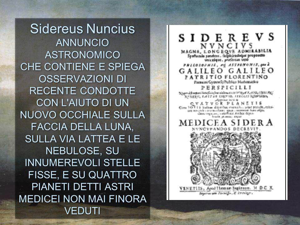 Sidereus Nuncius ANNUNCIO ASTRONOMICO CHE CONTIENE E SPIEGA OSSERVAZIONI DI RECENTE CONDOTTE CON L AIUTO DI UN NUOVO OCCHIALE SULLA FACCIA DELLA LUNA, SULLA VIA LATTEA E LE NEBULOSE, SU INNUMEREVOLI STELLE FISSE, E SU QUATTRO PIANETI DETTI ASTRI MEDICEI NON MAI FINORA VEDUTI