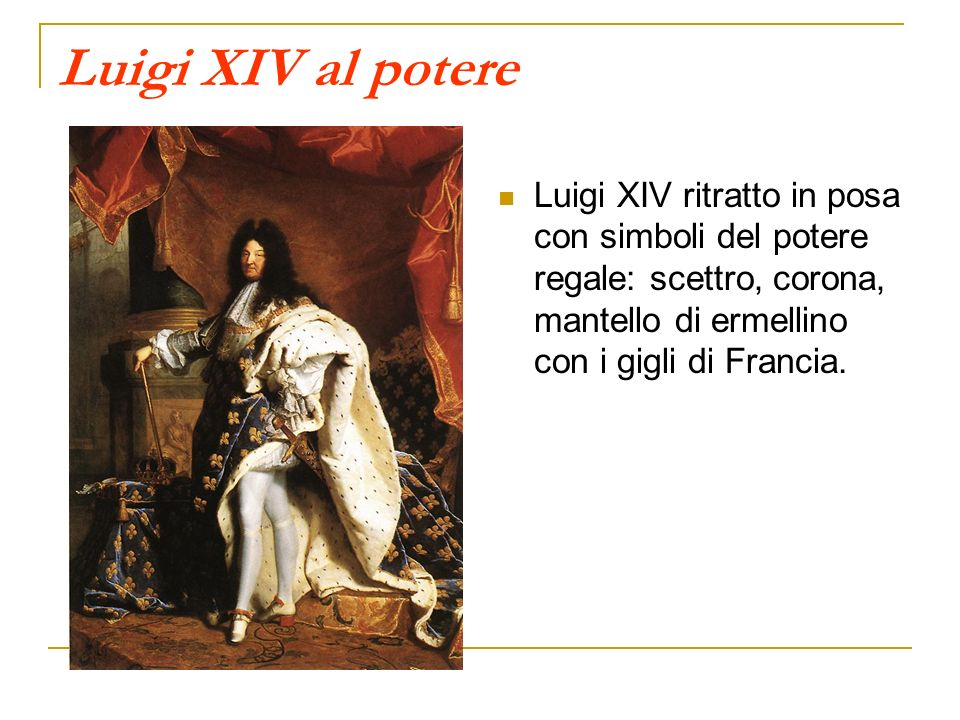 Luigi XIV al potere Luigi XIV ritratto in posa con simboli del potere regale: scettro, corona, mantello di ermellino con i gigli di Francia.
