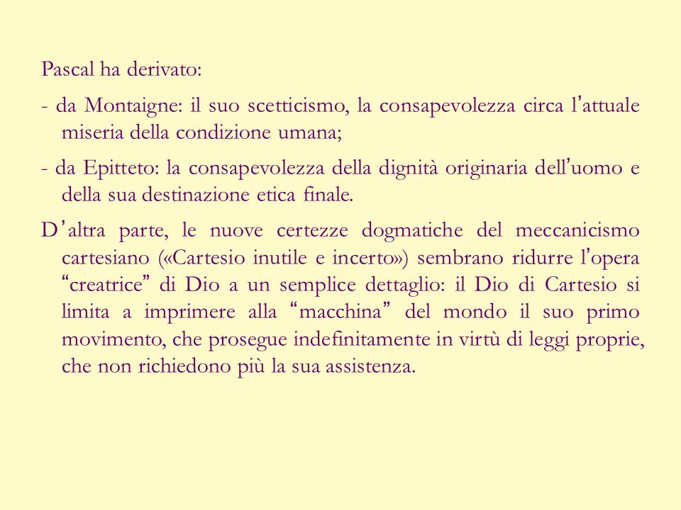Pascal ha derivato: - da Montaigne: il suo scetticismo, la consapevolezza circa l'attuale miseria della condizione umana; - da Epitteto: la consapevolezza della dignità originaria dell'uomo e della sua destinazione etica finale.