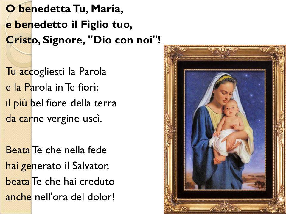 O benedetta Tu, Maria, e benedetto il Figlio tuo, Cristo, Signore, Dio con noi ! Tu accogliesti la Parola.