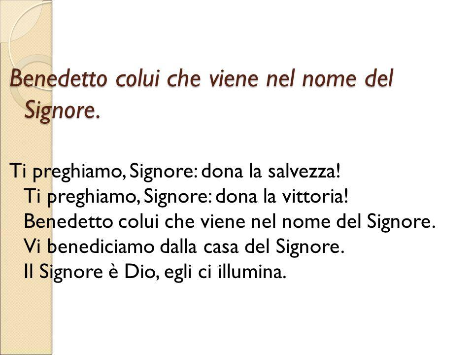 Benedetto colui che viene nel nome del Signore.