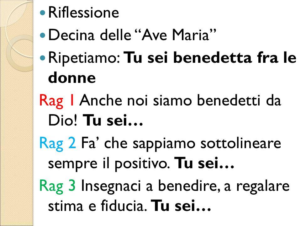 Riflessione Decina delle Ave Maria Ripetiamo: Tu sei benedetta fra le donne. Rag 1 Anche noi siamo benedetti da Dio! Tu sei…