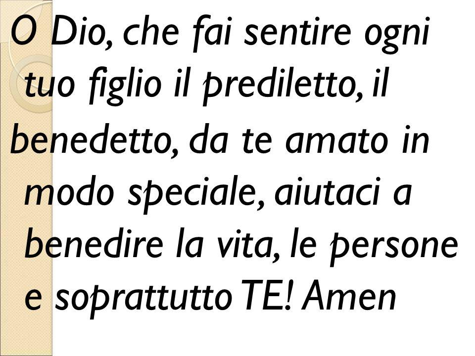 O Dio, che fai sentire ogni tuo figlio il prediletto, il benedetto, da te amato in modo speciale, aiutaci a benedire la vita, le persone e soprattutto TE.