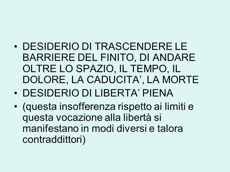 DESIDERIO DI TRASCENDERE LE BARRIERE DEL FINITO, DI ANDARE OLTRE LO SPAZIO, IL TEMPO, IL DOLORE, LA CADUCITA', LA MORTE