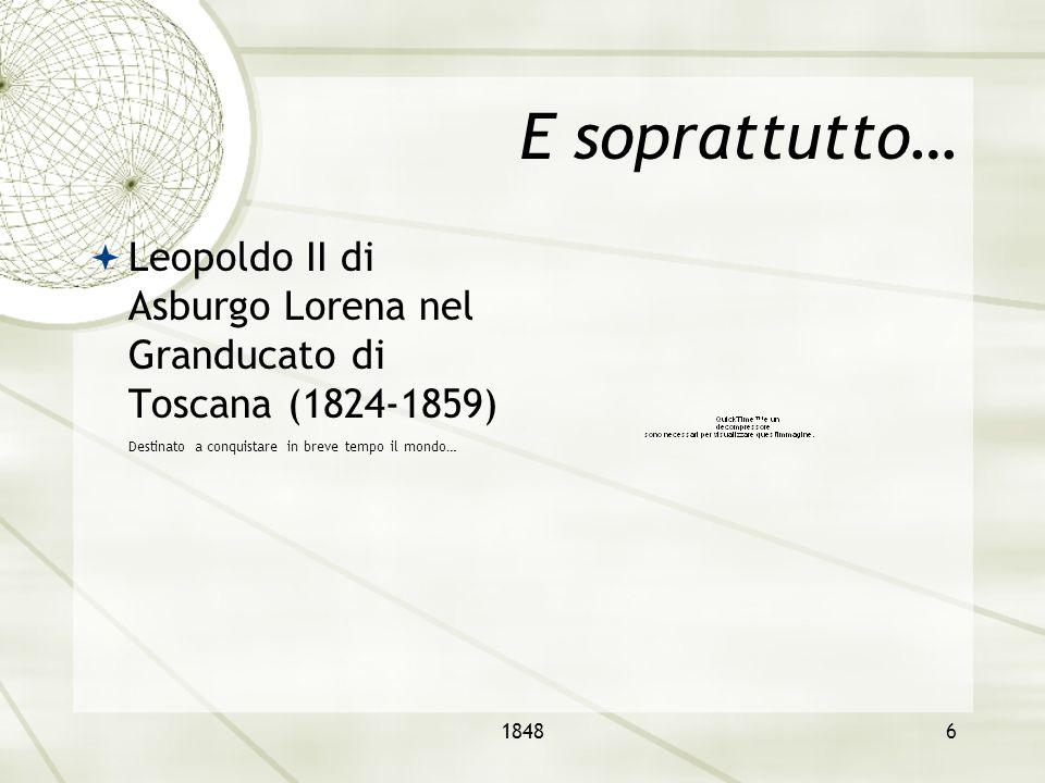 E soprattutto… Leopoldo II di Asburgo Lorena nel Granducato di Toscana (1824-1859) Destinato a conquistare in breve tempo il mondo…