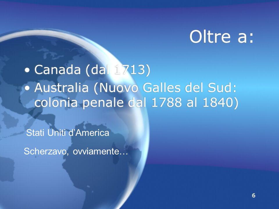 Oltre a: Canada (dal 1713) Australia (Nuovo Galles del Sud: colonia penale dal 1788 al 1840) Stati Uniti d'America.