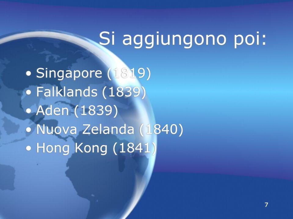 Si aggiungono poi: Singapore (1819) Falklands (1839) Aden (1839)