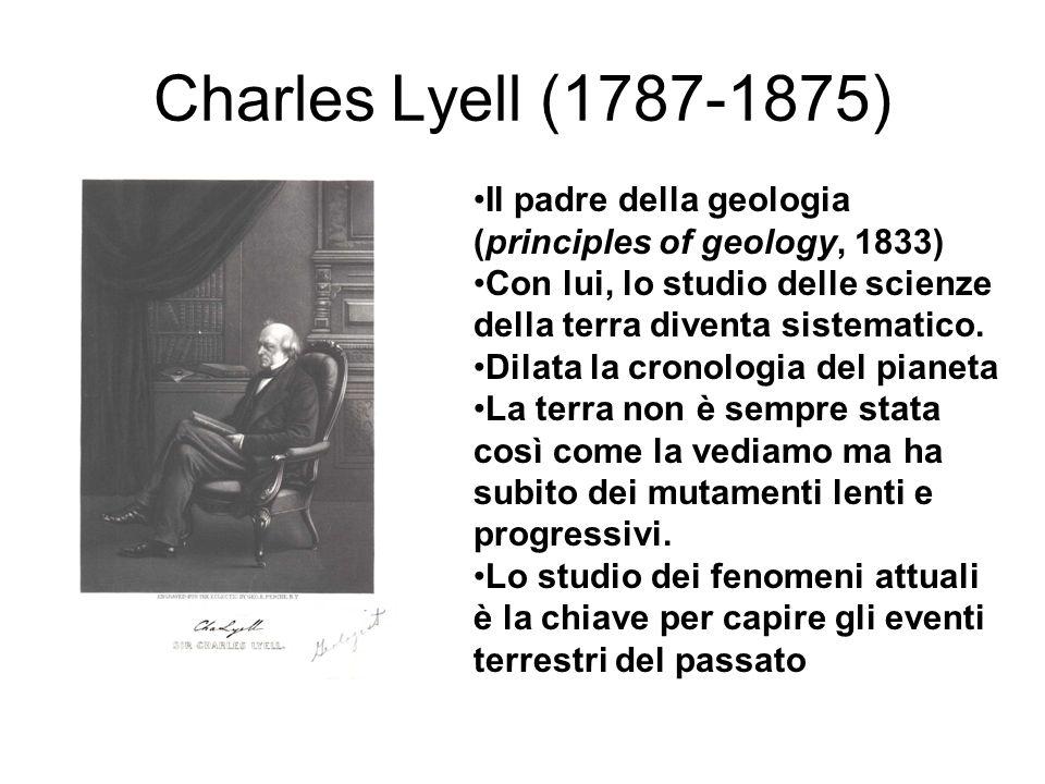 Charles Lyell (1787-1875) Il padre della geologia (principles of geology, 1833) Con lui, lo studio delle scienze della terra diventa sistematico.