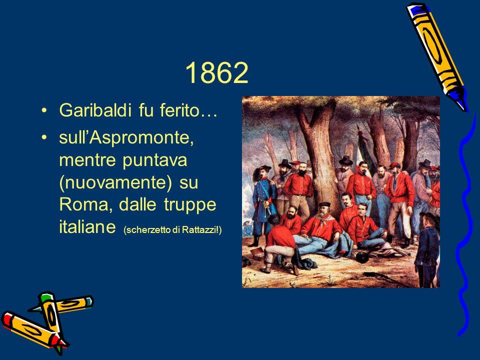 1862 Garibaldi fu ferito… sull'Aspromonte, mentre puntava (nuovamente) su Roma, dalle truppe italiane (scherzetto di Rattazzi!)