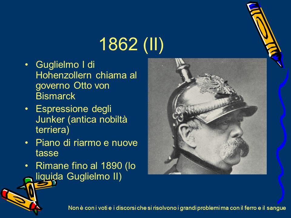 1862 (II) Guglielmo I di Hohenzollern chiama al governo Otto von Bismarck. Espressione degli Junker (antica nobiltà terriera)
