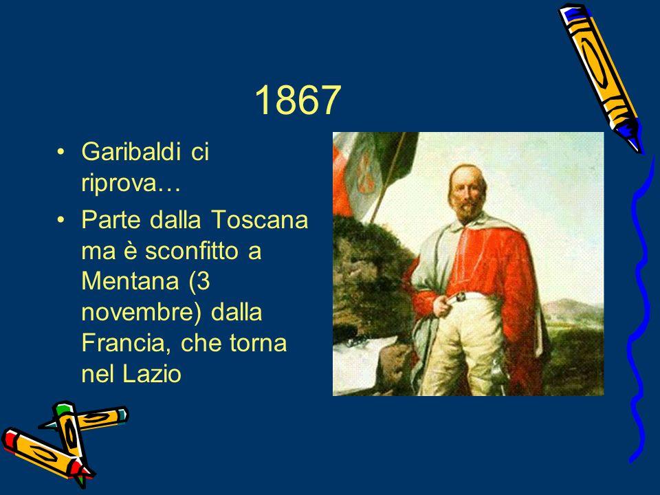 1867 Garibaldi ci riprova… Parte dalla Toscana ma è sconfitto a Mentana (3 novembre) dalla Francia, che torna nel Lazio.