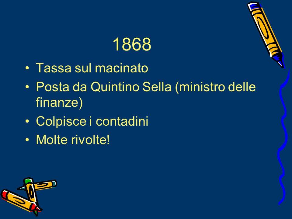 1868Tassa sul macinato.Posta da Quintino Sella (ministro delle finanze) Colpisce i contadini.