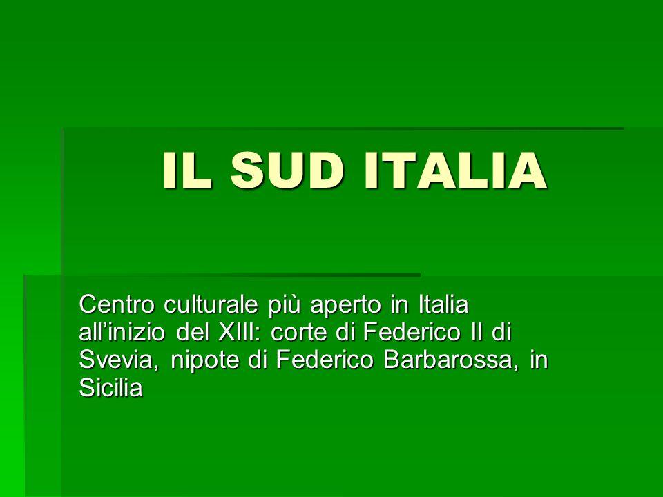 IL SUD ITALIACentro culturale più aperto in Italia all'inizio del XIII: corte di Federico II di Svevia, nipote di Federico Barbarossa, in Sicilia.