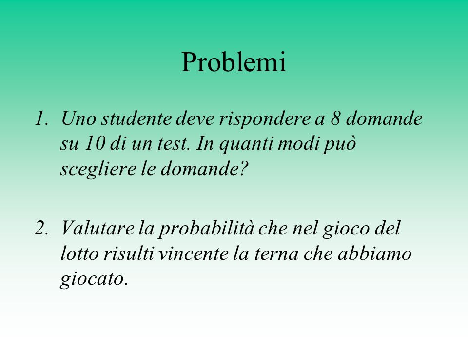 Problemi Uno studente deve rispondere a 8 domande su 10 di un test. In quanti modi può scegliere le domande