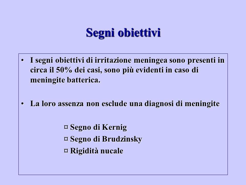 Segni obiettivi I segni obiettivi di irritazione meningea sono presenti in circa il 50% dei casi, sono più evidenti in caso di meningite batterica.
