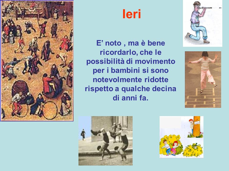 Ieri E' noto , ma è bene ricordarlo, che le possibilità di movimento per i bambini si sono notevolmente ridotte rispetto a qualche decina di anni fa.