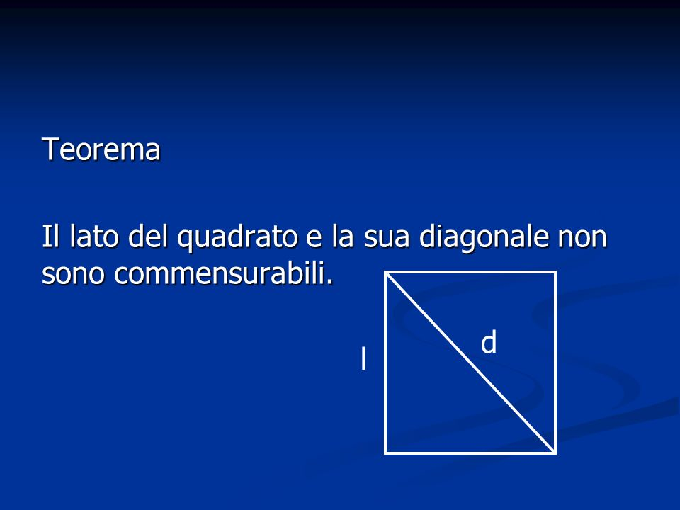 Teorema Il lato del quadrato e la sua diagonale non sono commensurabili. d l