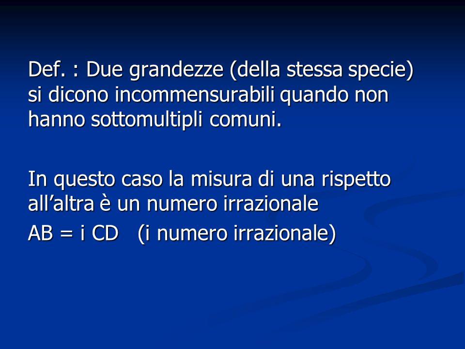 Def. : Due grandezze (della stessa specie) si dicono incommensurabili quando non hanno sottomultipli comuni.