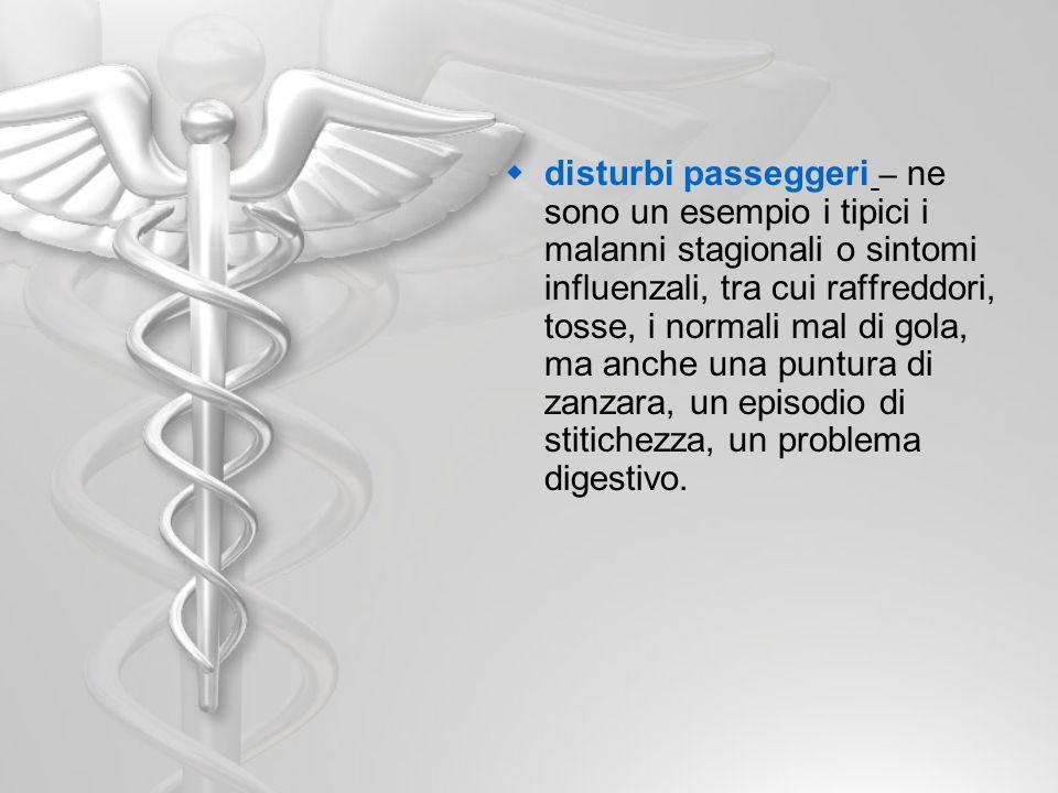 disturbi passeggeri – ne sono un esempio i tipici i malanni stagionali o sintomi influenzali, tra cui raffreddori, tosse, i normali mal di gola, ma anche una puntura di zanzara, un episodio di stitichezza, un problema digestivo.