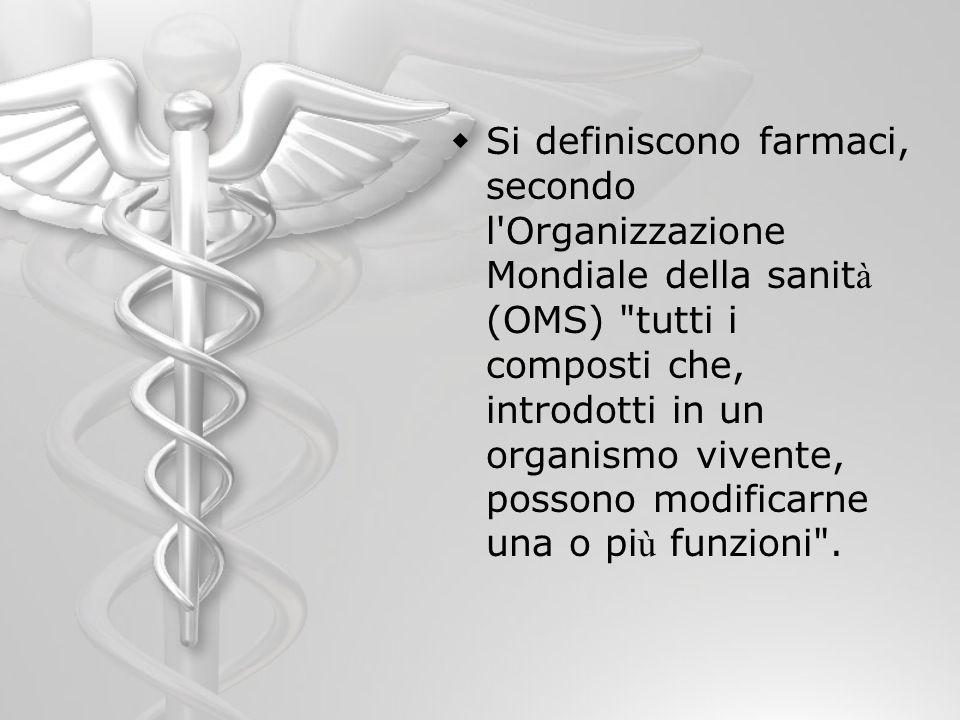 Si definiscono farmaci, secondo l Organizzazione Mondiale della sanità (OMS) tutti i composti che, introdotti in un organismo vivente, possono modificarne una o più funzioni .