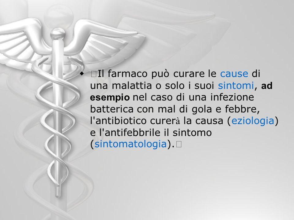 Il farmaco può curare le cause di una malattia o solo i suoi sintomi, ad esempio nel caso di una infezione batterica con mal di gola e febbre, l antibiotico curerà la causa (eziologia) e l antifebbrile il sintomo (sintomatologia).