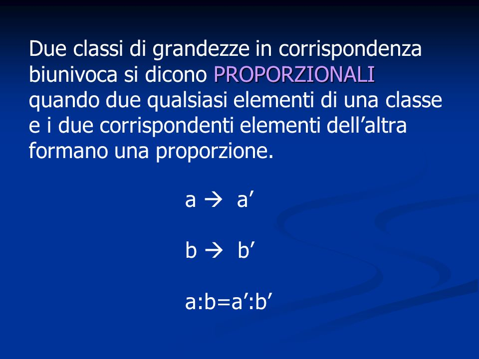 Due classi di grandezze in corrispondenza biunivoca si dicono PROPORZIONALI quando due qualsiasi elementi di una classe e i due corrispondenti elementi dell'altra formano una proporzione.