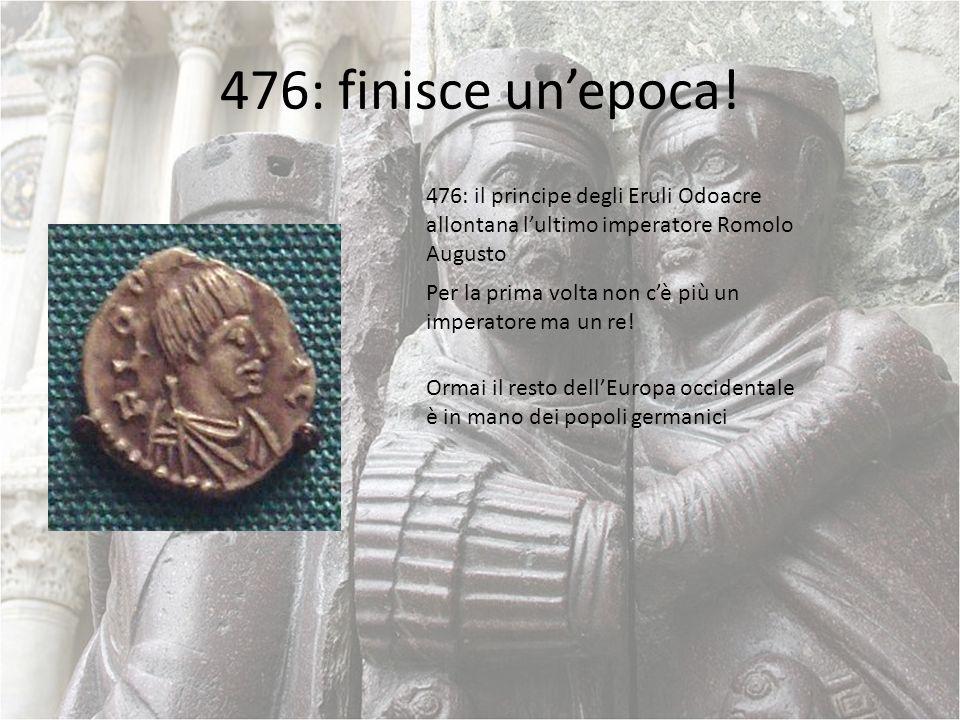476: finisce un'epoca! 476: il principe degli Eruli Odoacre allontana l'ultimo imperatore Romolo Augusto.
