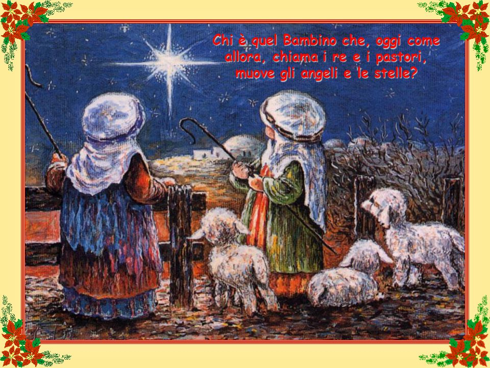 Chi è quel Bambino che, oggi come allora, chiama i re e i pastori, muove gli angeli e le stelle