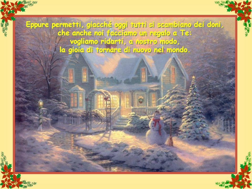 Eppure permetti, giacché oggi tutti si scambiano dei doni, che anche noi facciamo un regalo a Te: vogliamo ridarti, a nostro modo, la gioia di tornare di nuovo nel mondo.