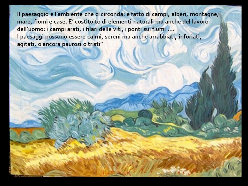 Il paesaggio è l'ambiente che ci circonda: è fatto di campi, alberi, montagne, mare, fiumi e case. E' costituito di elementi naturali ma anche del lavoro dell'uomo: i campi arati, i filari delle viti, i ponti sui fiumi ….