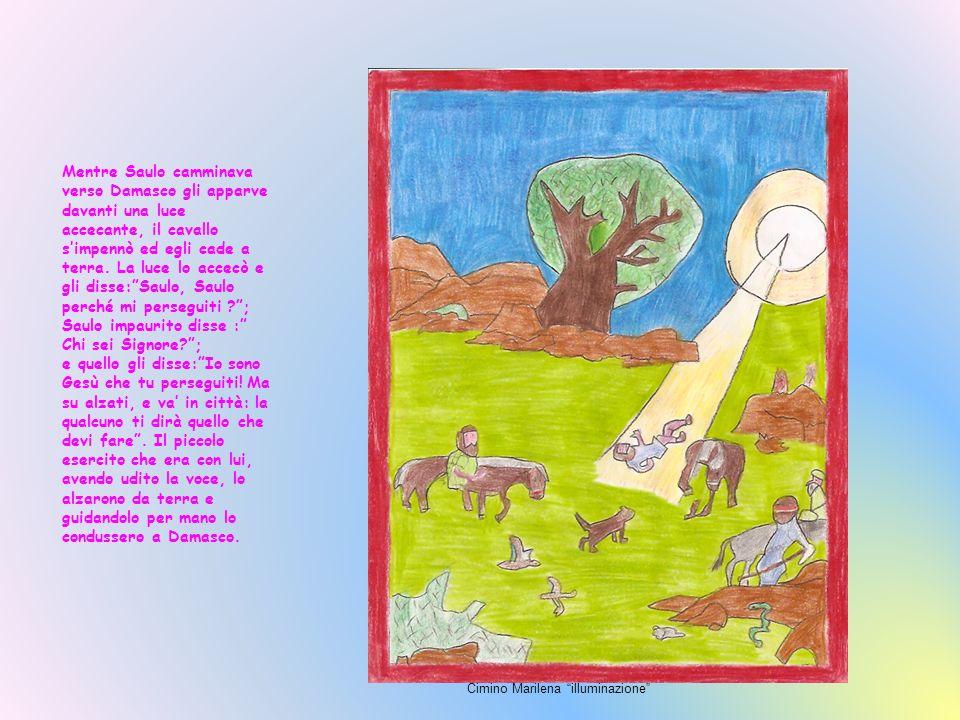 Mentre Saulo camminava verso Damasco gli apparve davanti una luce accecante, il cavallo s'impennò ed egli cade a terra. La luce lo accecò e gli disse: Saulo, Saulo perché mi perseguiti ; Saulo impaurito disse : Chi sei Signore ;