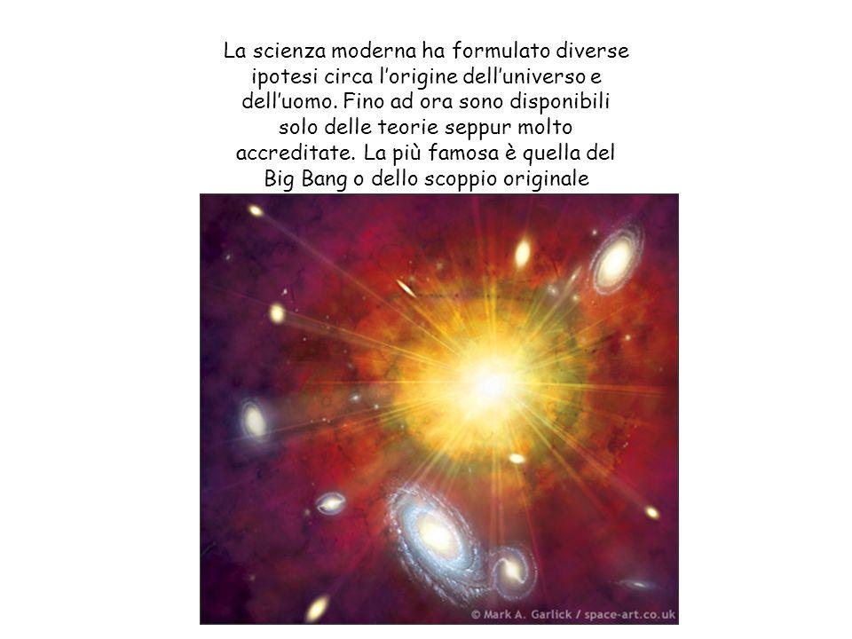 La scienza moderna ha formulato diverse ipotesi circa l'origine dell'universo e dell'uomo.