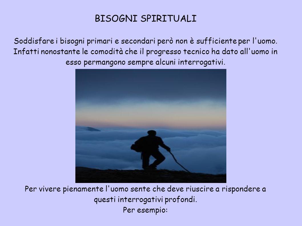 BISOGNI SPIRITUALI Soddisfare i bisogni primari e secondari però non è sufficiente per l uomo.