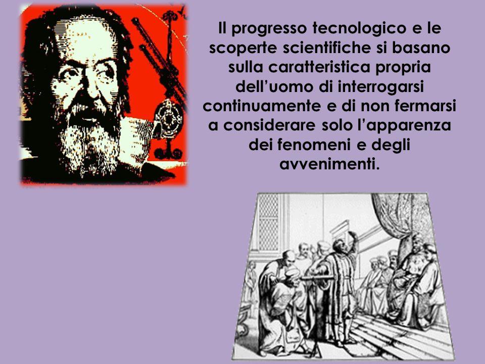 Il progresso tecnologico e le scoperte scientifiche si basano sulla caratteristica propria dell'uomo di interrogarsi continuamente e di non fermarsi a considerare solo l'apparenza dei fenomeni e degli avvenimenti.