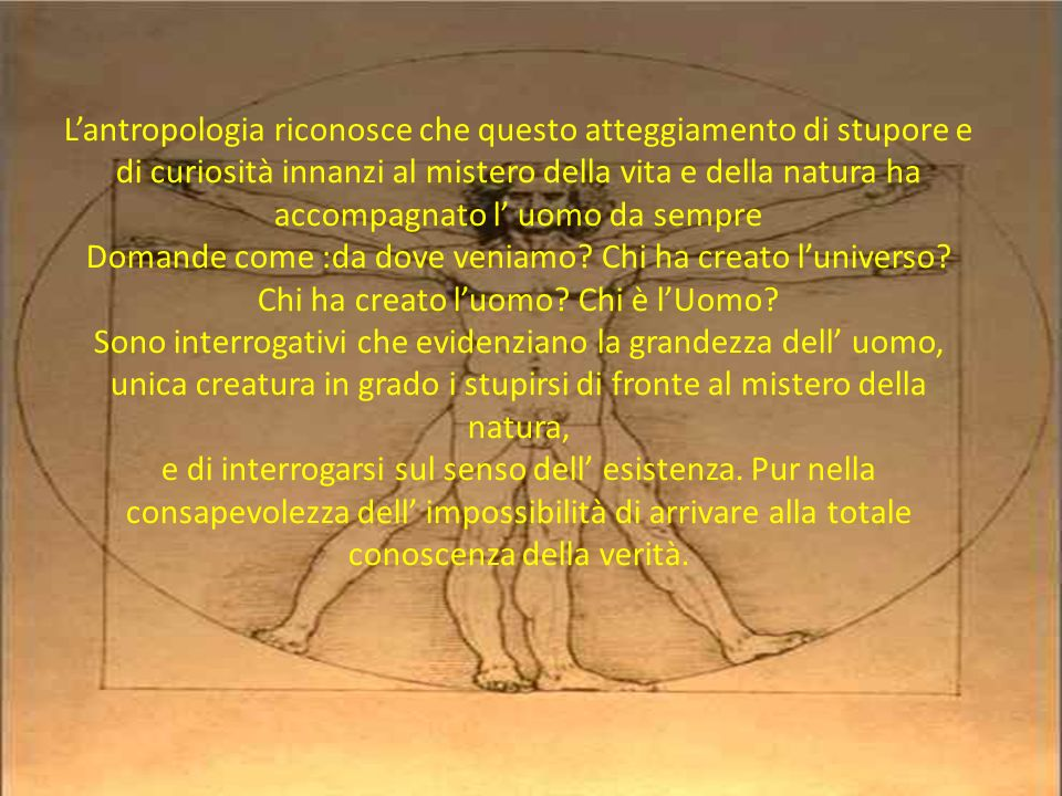 L'antropologia riconosce che questo atteggiamento di stupore e di curiosità innanzi al mistero della vita e della natura ha accompagnato l' uomo da sempre