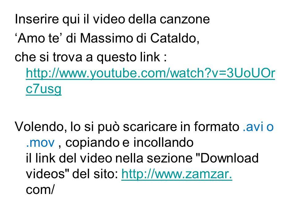 Inserire qui il video della canzone 'Amo te' di Massimo di Cataldo, che si trova a questo link : http://www.youtube.com/watch v=3UoUOrc7usg Volendo, lo si può scaricare in formato .avi o .mov , copiando e incollando il link del video nella sezione Download videos del sito: http://www.zamzar.