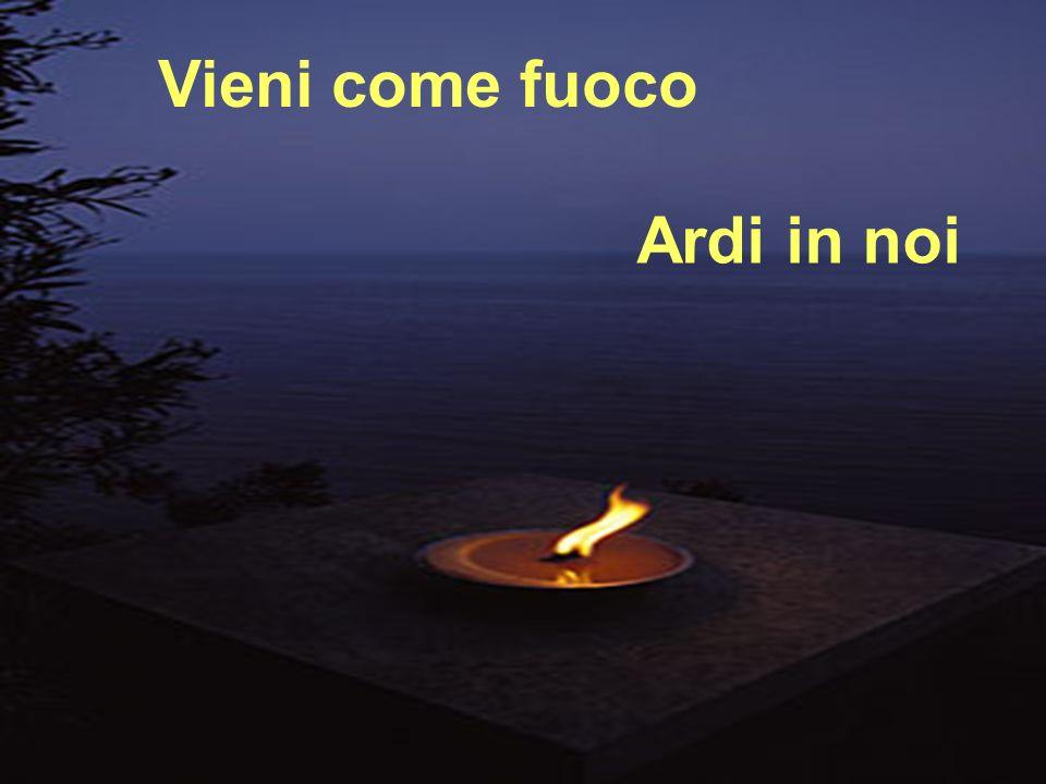 Vieni come fuoco Ardi in noi