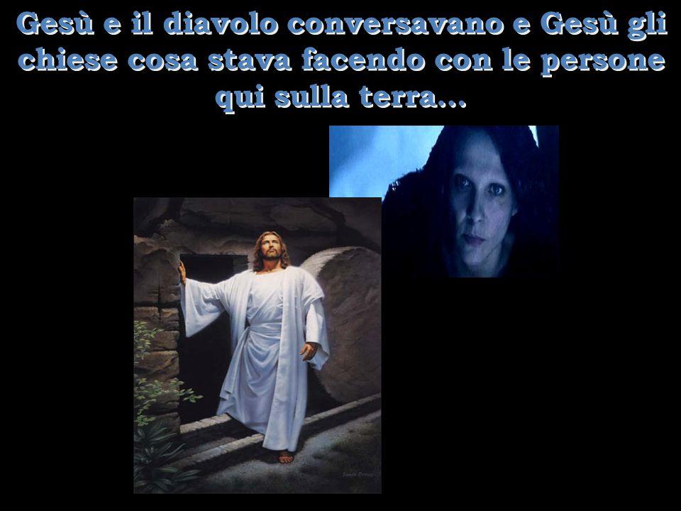 Gesù e il diavolo conversavano e Gesù gli chiese cosa stava facendo con le persone qui sulla terra…