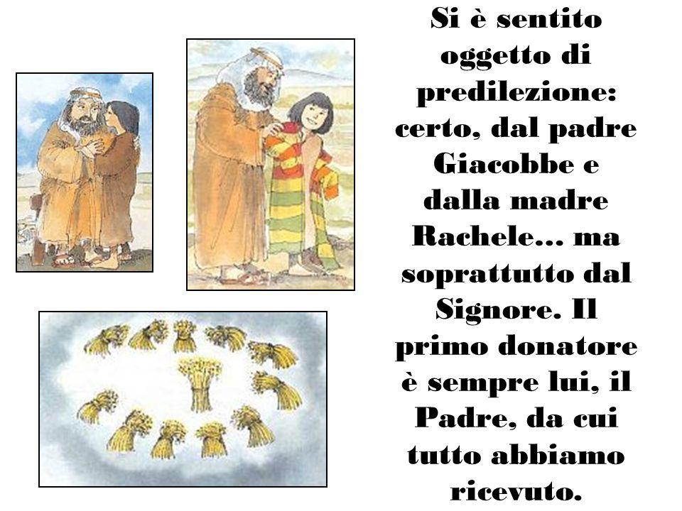 Si è sentito oggetto di predilezione: certo, dal padre Giacobbe e dalla madre Rachele… ma soprattutto dal Signore.