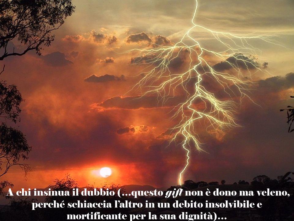 A chi insinua il dubbio (…questo gift non è dono ma veleno, perché schiaccia l'altro in un debito insolvibile e mortificante per la sua dignità)…