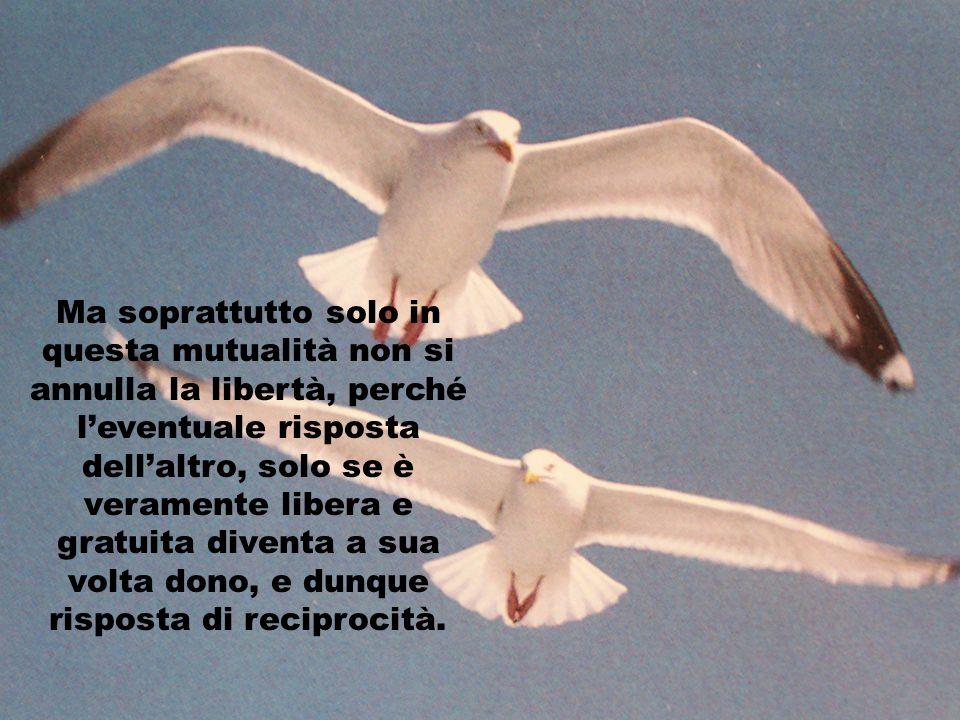 Ma soprattutto solo in questa mutualità non si annulla la libertà, perché l'eventuale risposta dell'altro, solo se è veramente libera e gratuita diventa a sua volta dono, e dunque risposta di reciprocità.